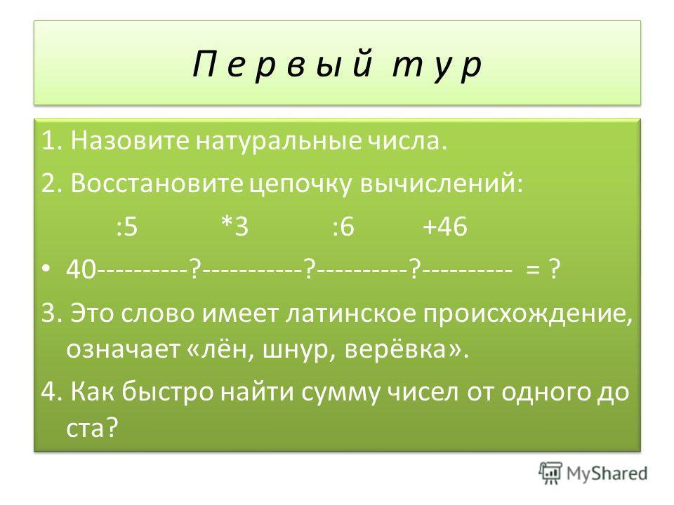 П е р в ы й т у р 1. Назовите натуральные числа. 2. Восстановите цепочку вычислений: :5 *3 :6 +46 40----------?-----------?----------?---------- = ? 3. Это слово имеет латинское происхождение, означает «лён, шнур, верёвка». 4. Как быстро найти сумму