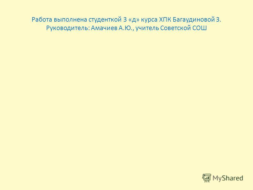 Работа выполнена студенткой 3 «д» курса ХПК Багаудиновой З. Руководитель: Амачиев А.Ю., учитель Советской СОШ