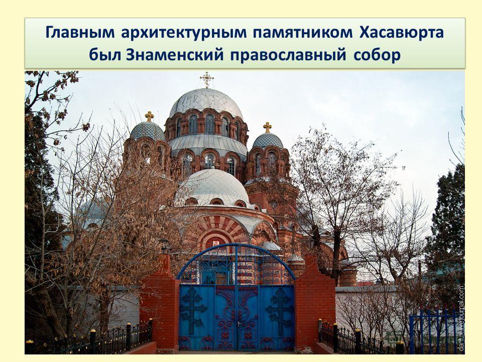 Главным архитектурным памятником Хасавюрта был Знаменский православный собор