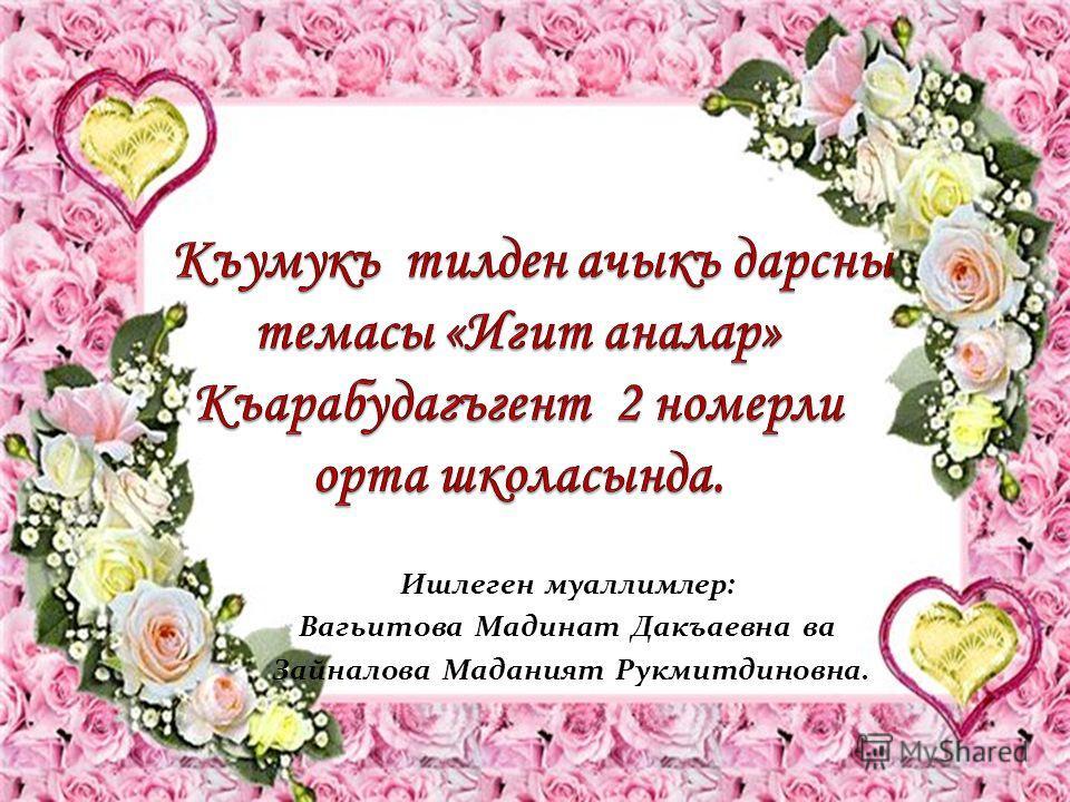 Ишлеген муаллимлер: Вагьитова Мадинат Дакъаевна ва Зайналова Маданият Рукмитдиновна.