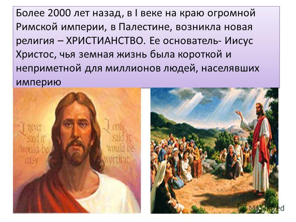 Более 2000 лет назад, в I веке на краю огромной Римской империи, в Палестине, возникла новая религия – ХРИСТИАНСТВО. Ее основатель- Иисус Христос, чья земная жизнь была короткой и неприметной для миллионов людей, населявших империю