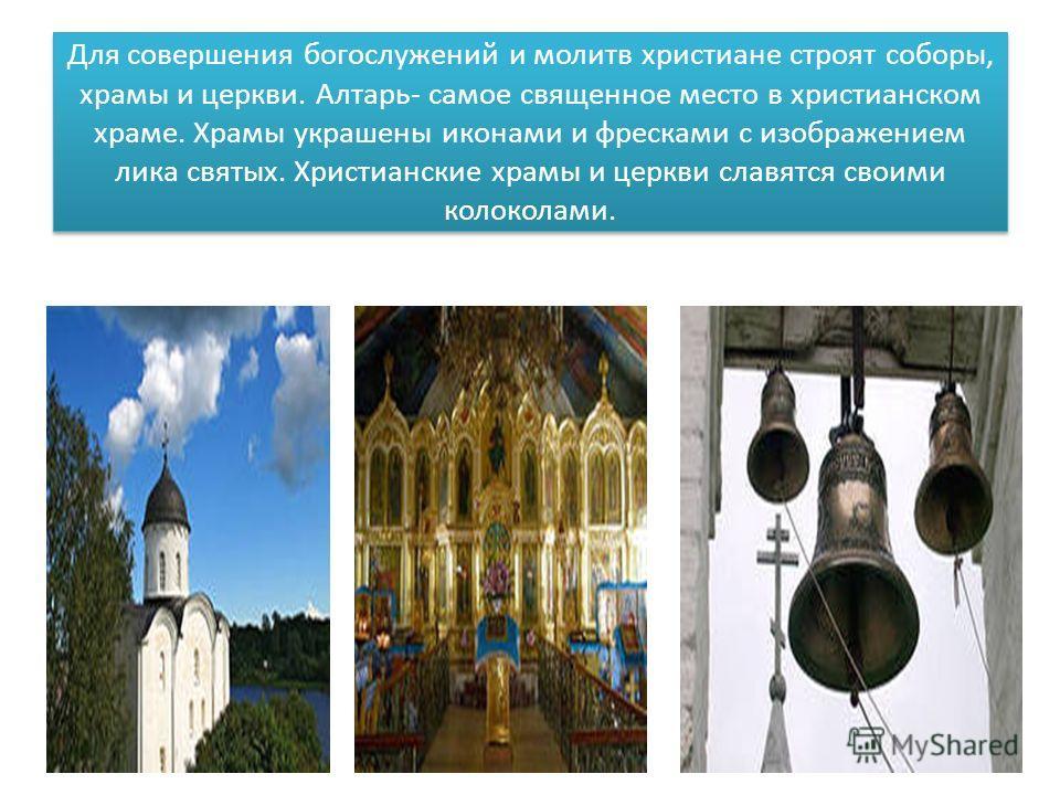 Для совершения богослужений и молитв христиане строят соборы, храмы и церкви. Алтарь- самое священное место в христианском храме. Храмы украшены иконами и фресками с изображением лика святых. Христианские храмы и церкви славятся своими колоколами.