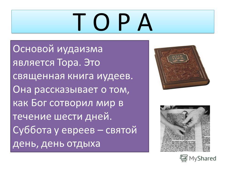 Основой иудаизма является Тора. Это священная книга иудеев. Она рассказывает о том, как Бог сотворил мир в течение шести дней. Суббота у евреев – святой день, день отдыха Т О Р А