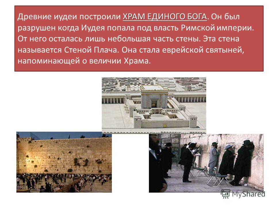 ХРАМ ЕДИНОГО БОГА Древние иудеи построили ХРАМ ЕДИНОГО БОГА. Он был разрушен когда Иудея попала под власть Римской империи. От него осталась лишь небольшая часть стены. Эта стена называется Стеной Плача. Она стала еврейской святыней, напоминающей о в