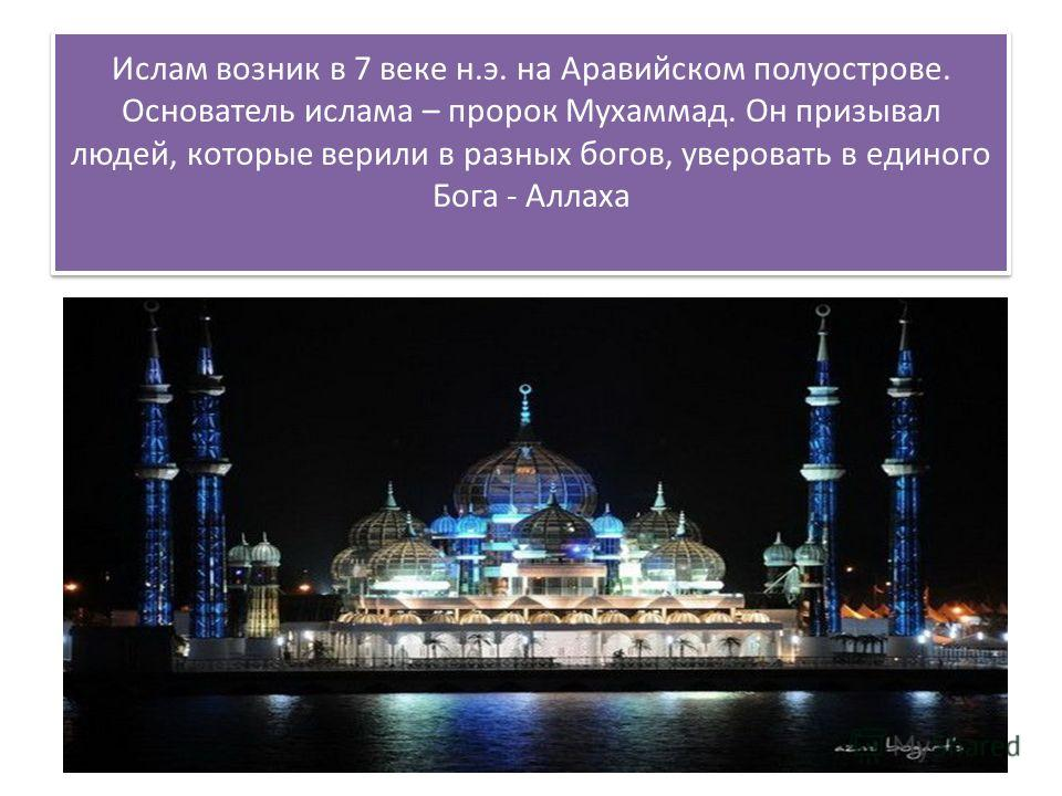 Ислам возник в 7 веке н.э. на Аравийском полуострове. Основатель ислама – пророк Мухаммад. Он призывал людей, которые верили в разных богов, уверовать в единого Бога - Аллаха