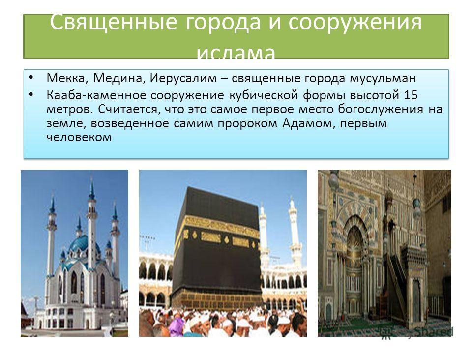 Священные города и сооружения ислама Мекка, Медина, Иерусалим – священные города мусульман Кааба-каменное сооружение кубической формы высотой 15 метров. Считается, что это самое первое место богослужения на земле, возведенное самим пророком Адамом, п
