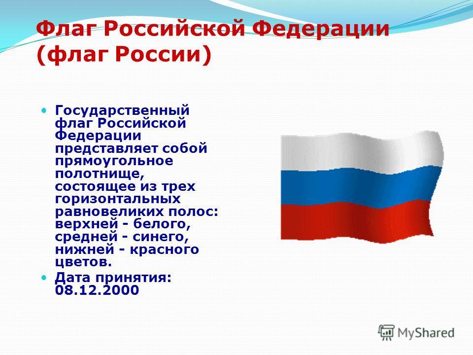Флаг Российской Федерации (флаг России) Государственный флаг Российской Федерации представляет собой прямоугольное полотнище, состоящее из трех горизонтальных равновеликих полос: верхней - белого, средней - синего, нижней - красного цветов. Дата прин