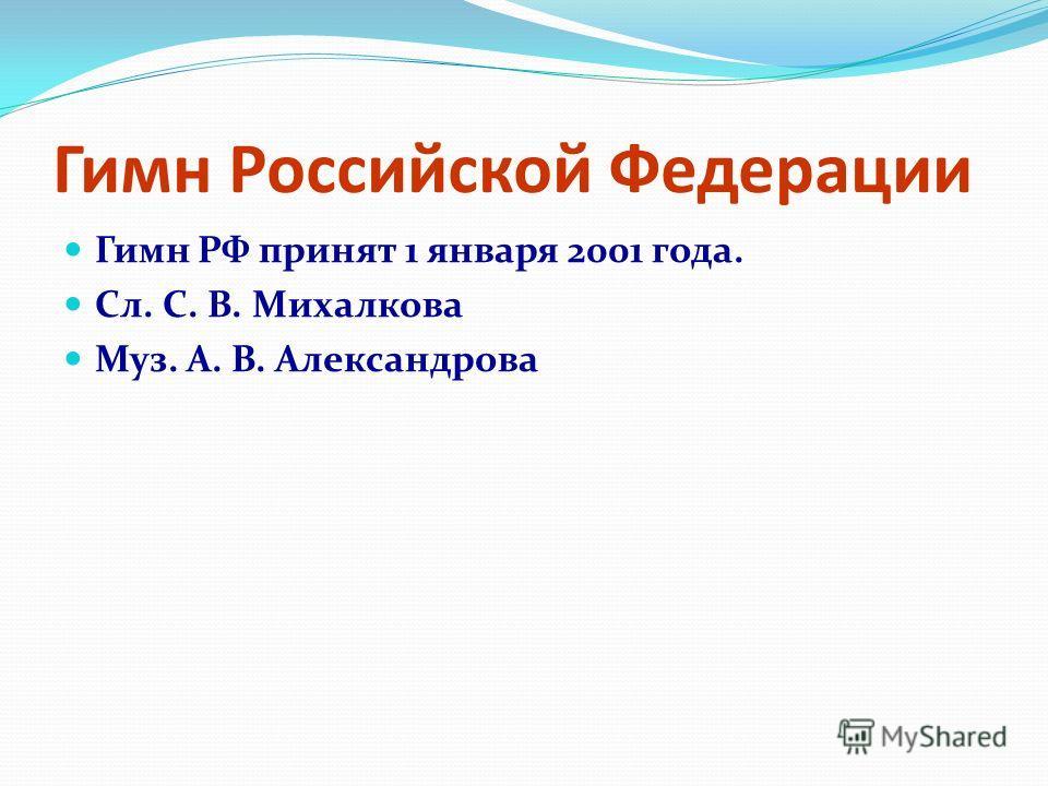 Гимн Российской Федерации Гимн РФ принят 1 января 2001 года. Сл. С. В. Михалкова Муз. А. В. Александрова