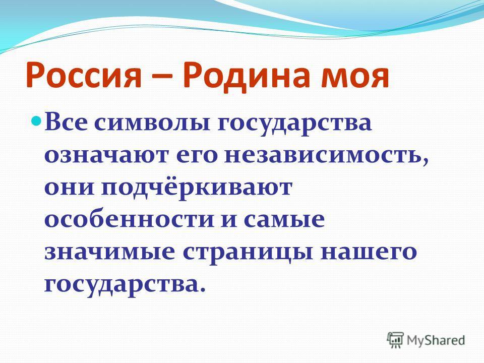 Россия – Родина моя Все символы государства означают его независимость, они подчёркивают особенности и самые значимые страницы нашего государства.