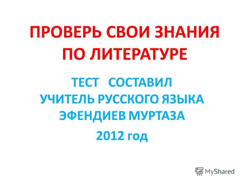 ПРОВЕРЬ СВОИ ЗНАНИЯ ПО ЛИТЕРАТУРЕ ТЕСТ СОСТАВИЛ УЧИТЕЛЬ РУССКОГО ЯЗЫКА ЭФЕНДИЕВ МУРТАЗА 2012 год