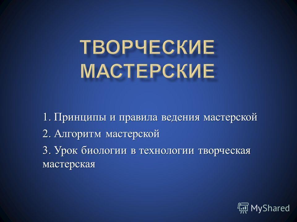 1. Принципы и правила ведения мастерской 2. Алгоритм мастерской 3. Урок биологии в технологии творческая мастерская