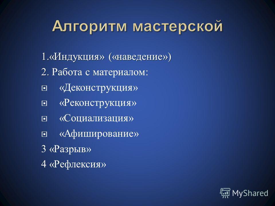 1.« Индукция » (« наведение ») 2. 2. Работа с материалом : « Деконструкция » « Реконструкция » « Социализация » « Афиширование » 3 « Разрыв » 4 « Рефлексия »