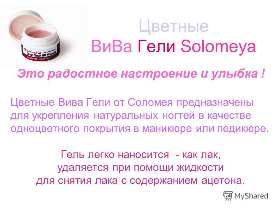 Цветные ВиВа Гели Solomeya Это радостное настроение и улыбка ! Цветные Вива Гели от Соломея предназначены для укрепления натуральных ногтей в качестве одноцветного покрытия в маникюре или педикюре. Гель легко наносится - как лак, удаляется при помощи