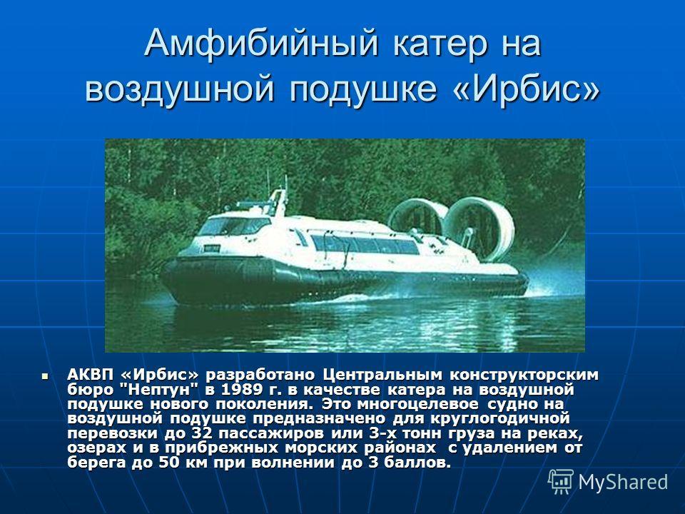 Амфибийный катер на воздушной подушке «Ирбис» АКВП «Ирбис» разработано Центральным конструкторским бюро