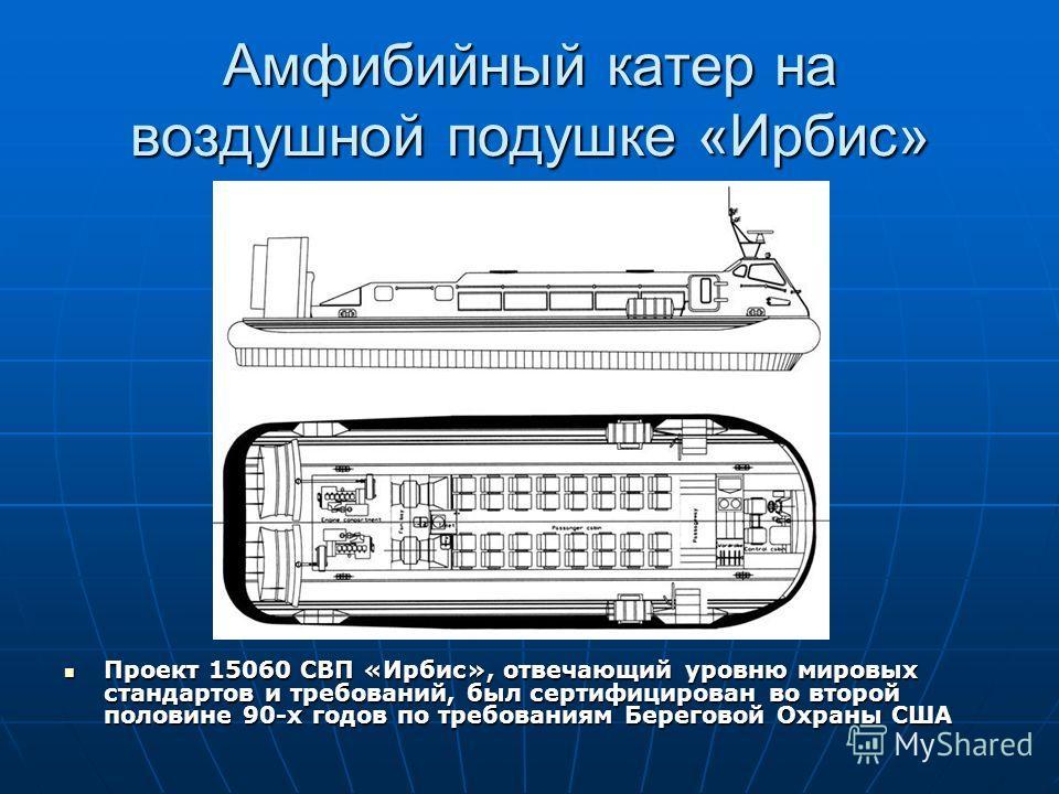 Амфибийный катер на воздушной подушке «Ирбис» Проект 15060 СВП «Ирбис», отвечающий уровню мировых стандартов и требований, был сертифицирован во второй половине 90-х годов по требованиям Береговой Охраны США Проект 15060 СВП «Ирбис», отвечающий уровн