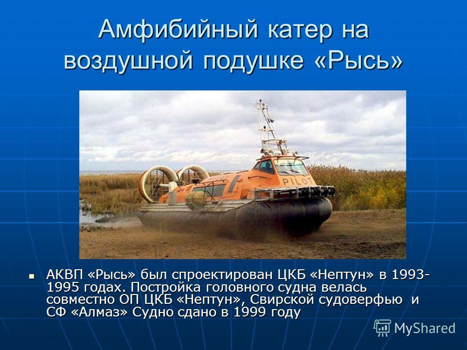 Амфибийный катер на воздушной подушке «Рысь» АКВП «Рысь» был спроектирован ЦКБ «Нептун» в 1993- 1995 годах. Постройка головного судна велась совместно ОП ЦКБ «Нептун», Свирской судоверфью и СФ «Алмаз» Судно сдано в 1999 году АКВП «Рысь» был спроектир