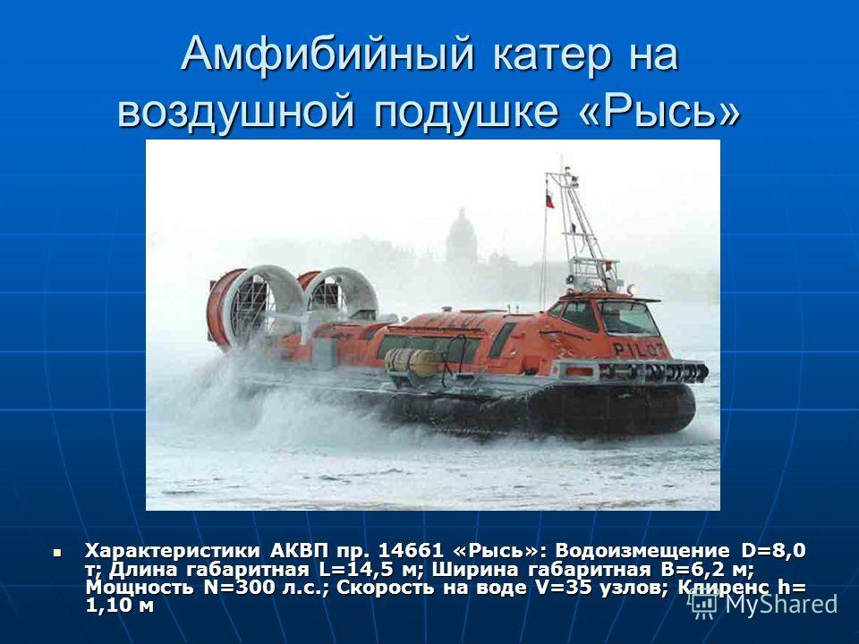 Амфибийный катер на воздушной подушке «Рысь» Характеристики АКВП пр. 14661 «Рысь»: Водоизмещение D=8,0 т; Длина габаритная L=14,5 м; Ширина габаритная B=6,2 м; Мощность N=300 л.с.; Скорость на воде V=35 узлов; Клиренс h= 1,10 м Характеристики АКВП пр