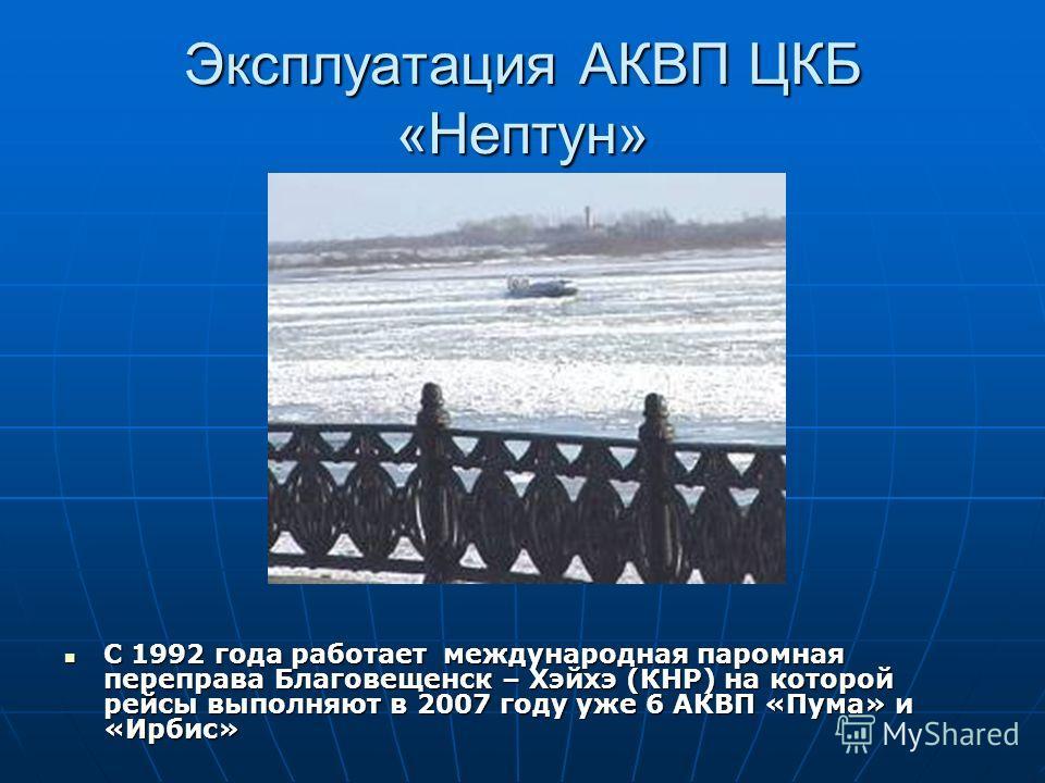 Эксплуатация АКВП ЦКБ «Нептун» С 1992 года работает международная паромная переправа Благовещенск – Хэйхэ (КНР) на которой рейсы выполняют в 2007 году уже 6 АКВП «Пума» и «Ирбис» С 1992 года работает международная паромная переправа Благовещенск – Хэ