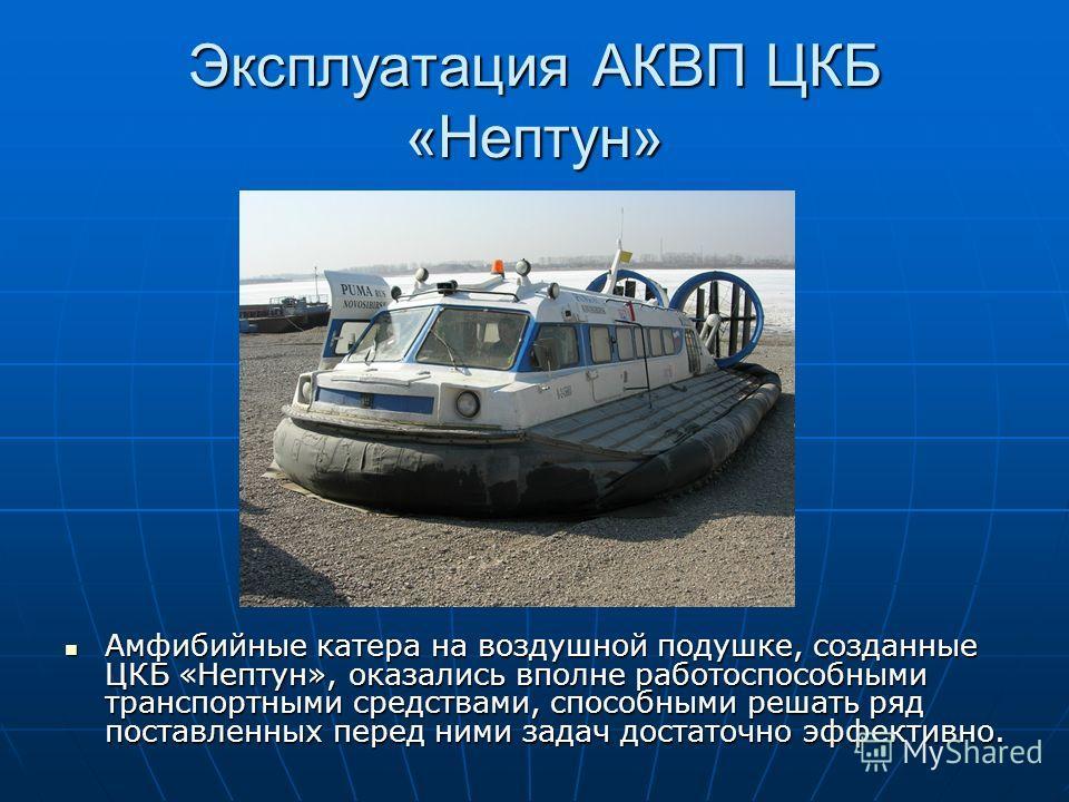 Эксплуатация АКВП ЦКБ «Нептун» Амфибийные катера на воздушной подушке, созданные ЦКБ «Нептун», оказались вполне работоспособными транспортными средствами, способными решать ряд поставленных перед ними задач достаточно эффективно. Амфибийные катера на