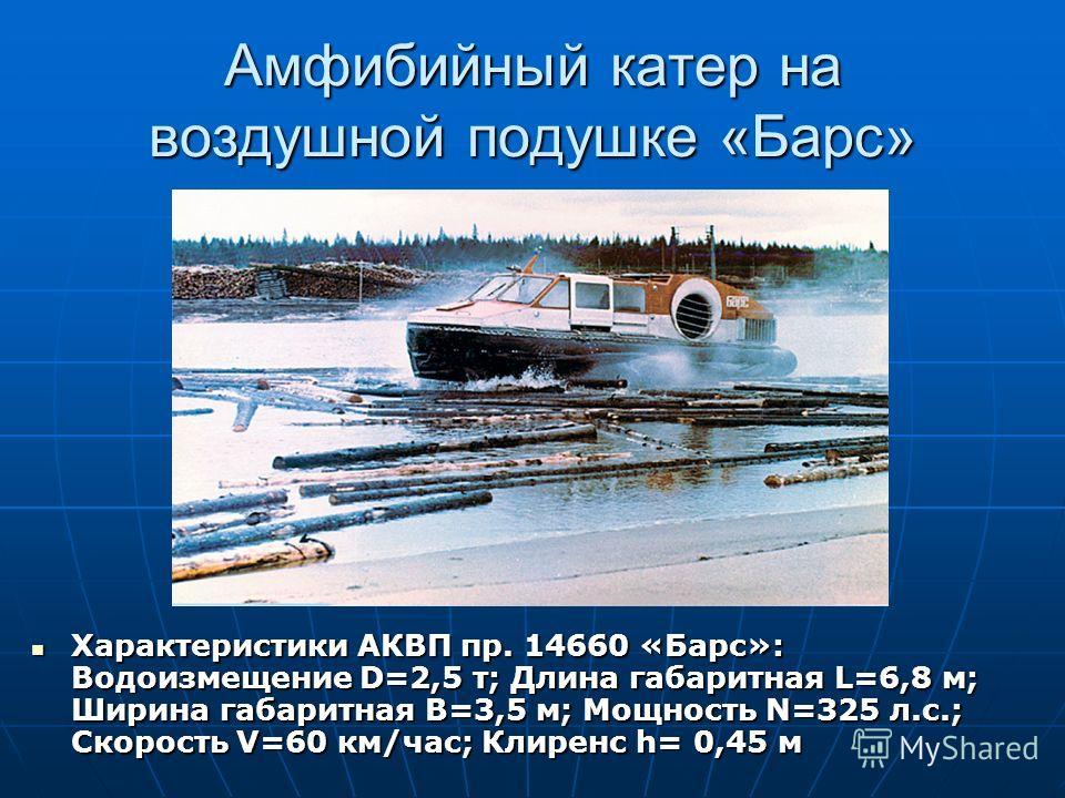 Амфибийный катер на воздушной подушке «Барс» Характеристики АКВП пр. 14660 «Барс»: Водоизмещение D=2,5 т; Длина габаритная L=6,8 м; Ширина габаритная B=3,5 м; Мощность N=325 л.с.; Скорость V=60 км/час; Клиренс h= 0,45 м Характеристики АКВП пр. 14660