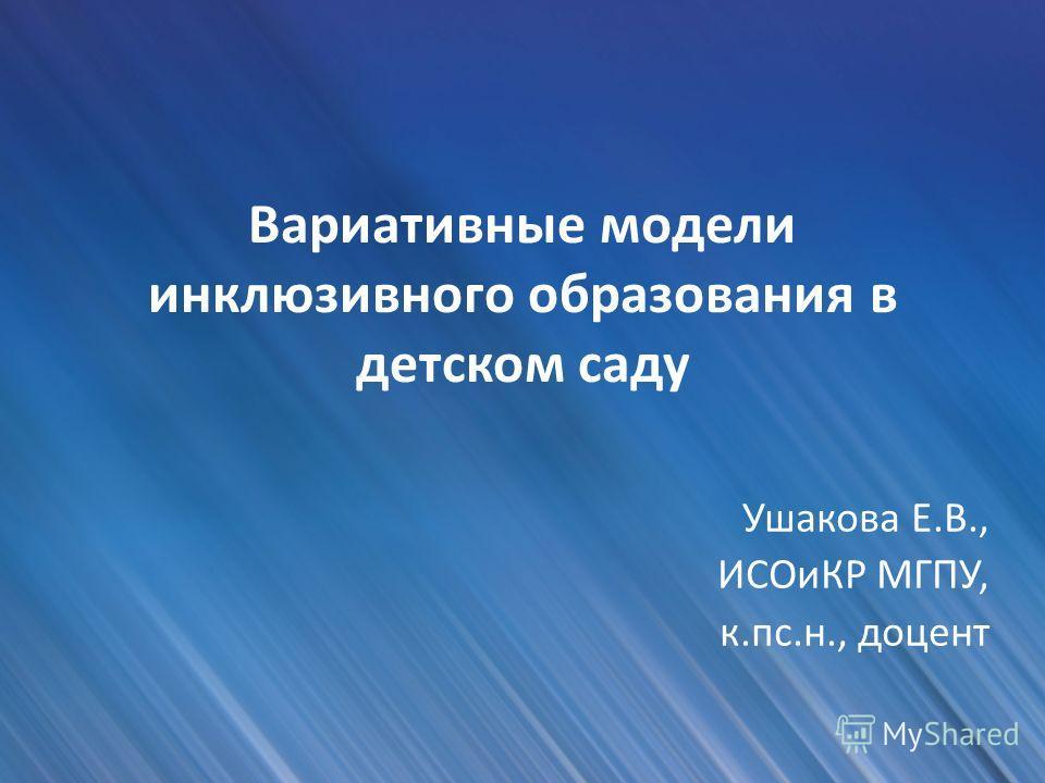 Вариативные модели инклюзивного образования в детском саду Ушакова Е.В., ИСОиКР МГПУ, к.пс.н., доцент