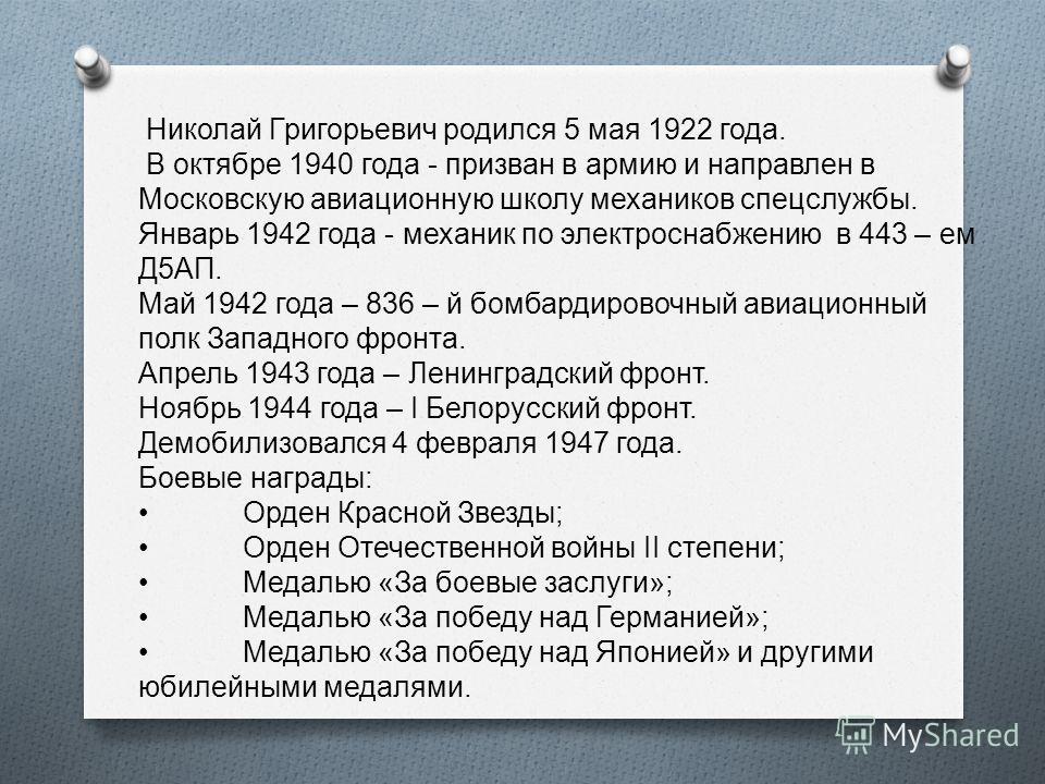 Николай Григорьевич родился 5 мая 1922 года. В октябре 1940 года - призван в армию и направлен в Московскую авиационную школу механиков спецслужбы. Январь 1942 года - механик по электроснабжению в 443 – ем Д 5 АП. Май 1942 года – 836 – й бомбардирово