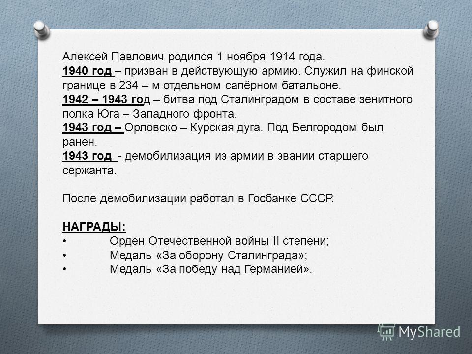 Алексей Павлович родился 1 ноября 1914 года. 1940 год – призван в действующую армию. Служил на финской границе в 234 – м отдельном сапёрном батальоне. 1942 – 1943 год – битва под Сталинградом в составе зенитного полка Юга – Западного фронта. 1943 год