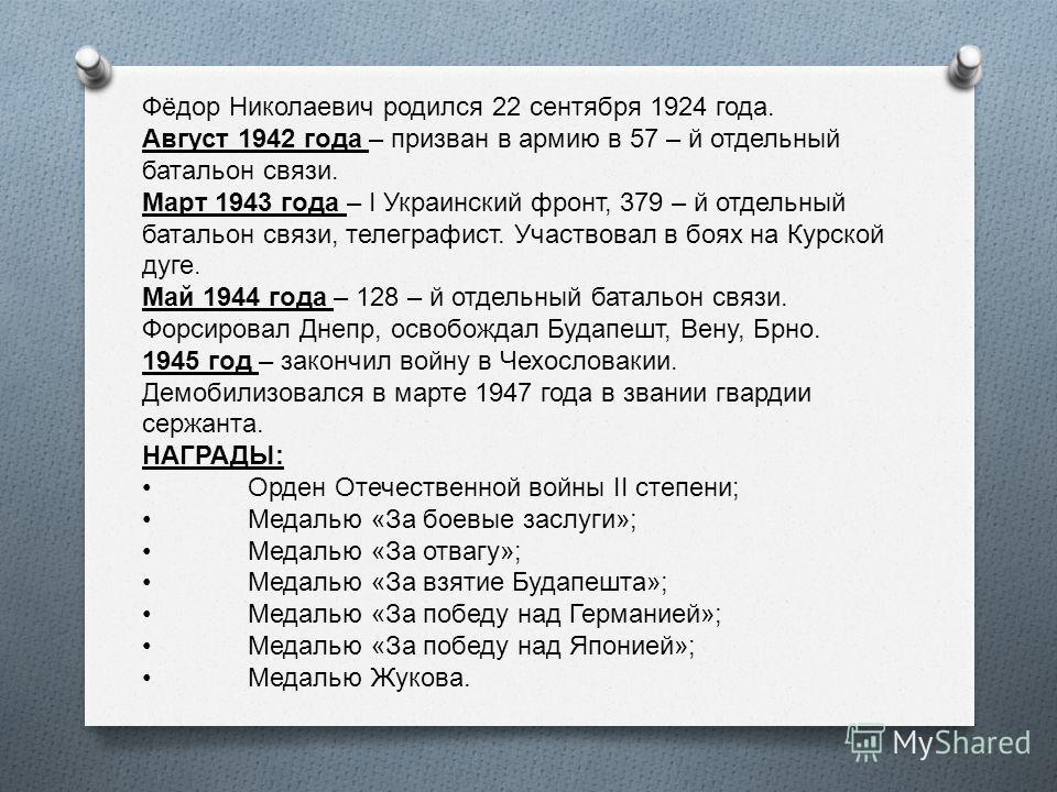 Фёдор Николаевич родился 22 сентября 1924 года. Август 1942 года – призван в армию в 57 – й отдельный батальон связи. Март 1943 года – I Украинский фронт, 379 – й отдельный батальон связи, телеграфист. Участвовал в боях на Курской дуге. Май 1944 года