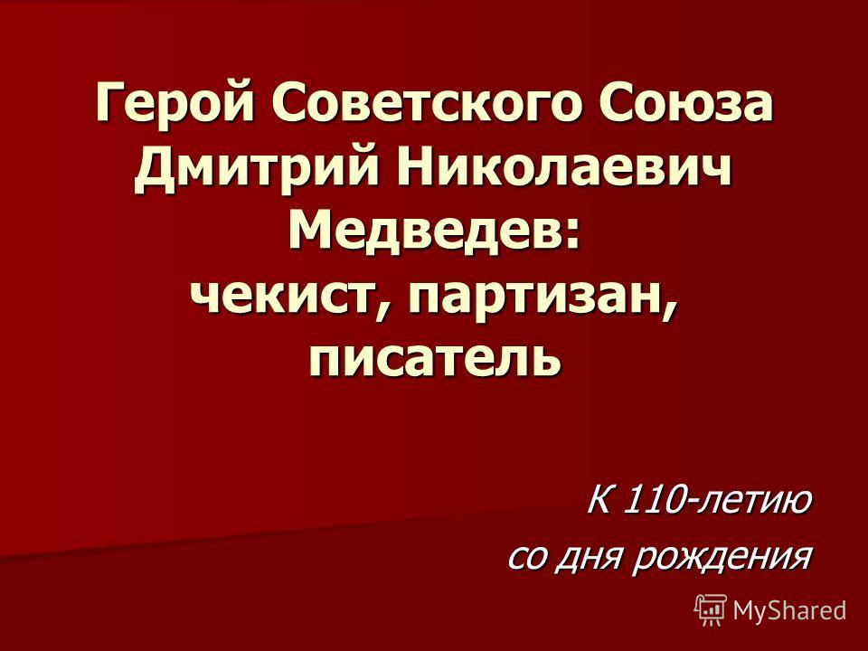 Герой Советского Союза Дмитрий Николаевич Медведев: чекист, партизан, писатель К 110-летию со дня рождения