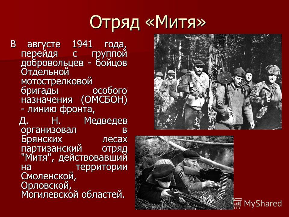 Отряд «Митя» В августе 1941 года, перейдя с группой добровольцев - бойцов Отдельной мотострелковой бригады особого назначения (ОМСБОН) - линию фронта, Д. Н. Медведев организовал в Брянских лесах партизанский отряд