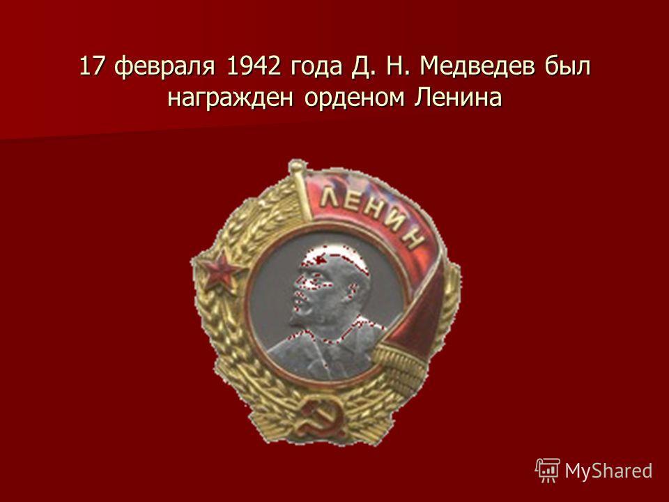 17 февраля 1942 года Д. Н. Медведев был награжден орденом Ленина