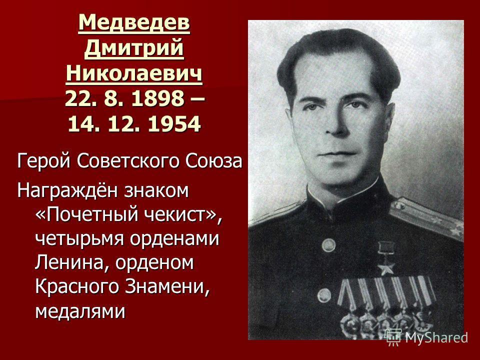 Медведев Дмитрий Николаевич 22. 8. 1898 – 14. 12. 1954 Герой Советского Союза Награждён знаком «Почетный чекист», четырьмя орденами Ленина, орденом Красного Знамени, медалями