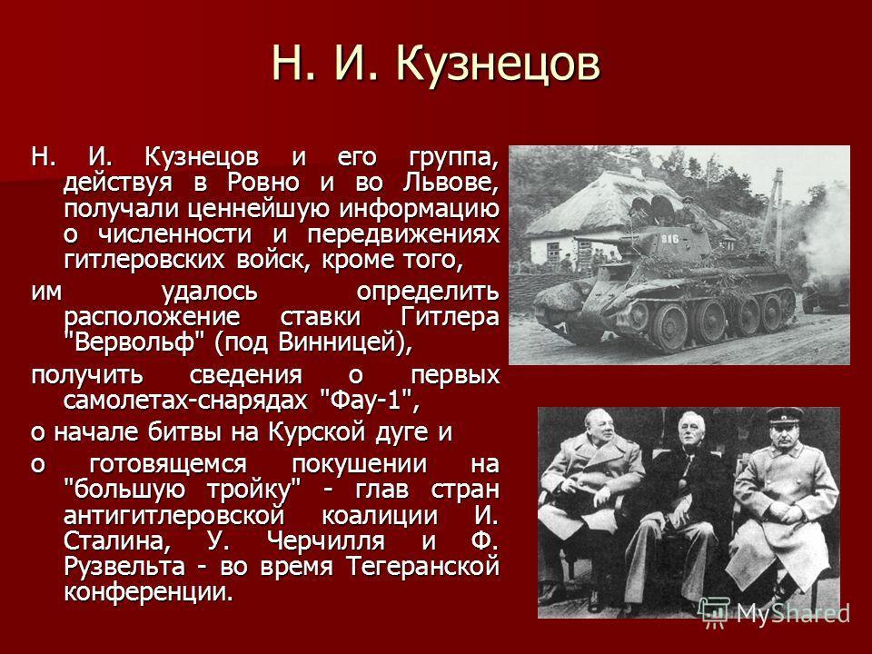 Н. И. Кузнецов Н. И. Кузнецов и его группа, действуя в Ровно и во Львове, получали ценнейшую информацию о численности и передвижениях гитлеровских войск, кроме того, им удалось определить расположение ставки Гитлера