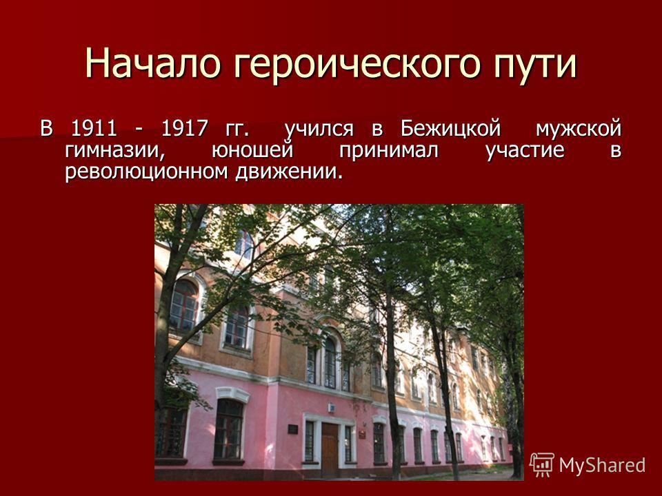 Начало героического пути В 1911 - 1917 гг. учился в Бежицкой мужской гимназии, юношей принимал участие в революционном движении.