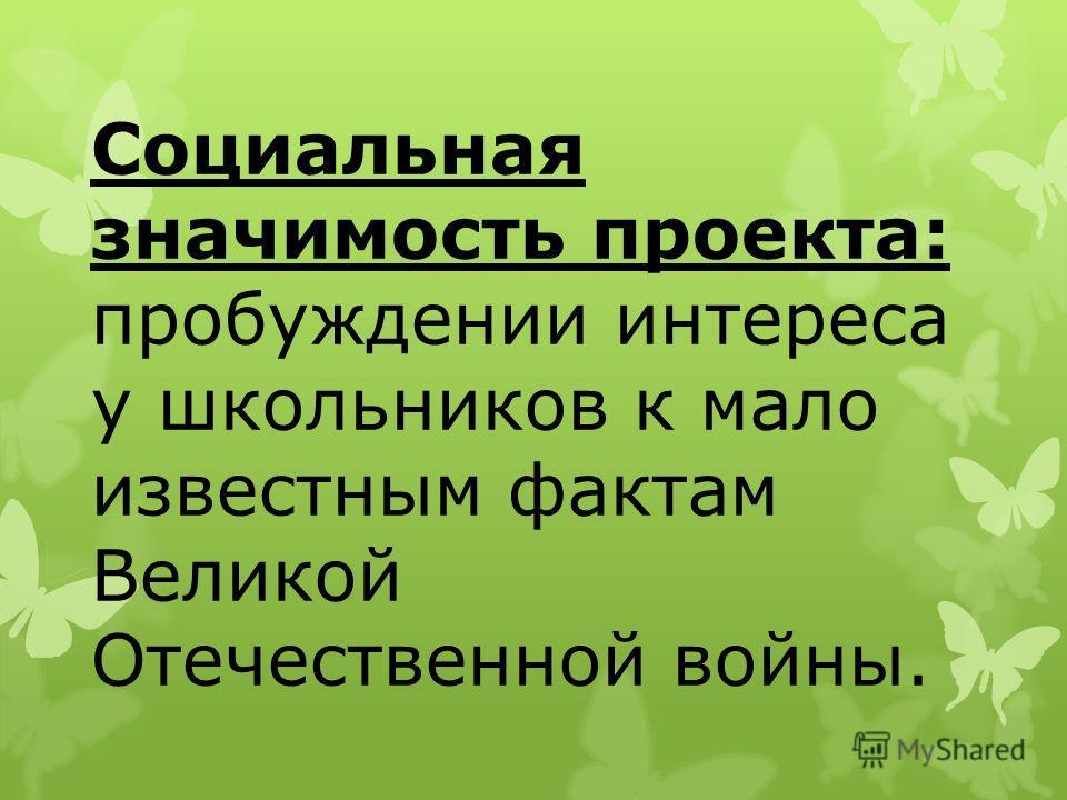Социальная значимость проекта: пробуждении интереса у школьников к мало известным фактам Великой Отечественной войны.