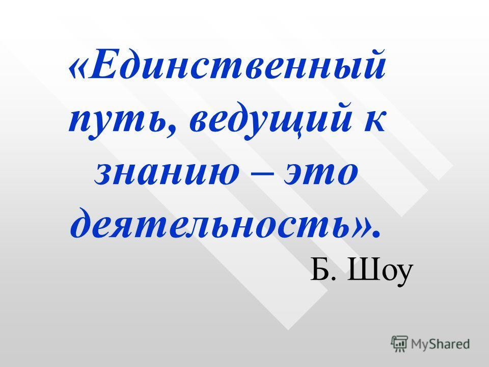 «Единственный путь, ведущий к знанию – это деятельность». Б. Шоу
