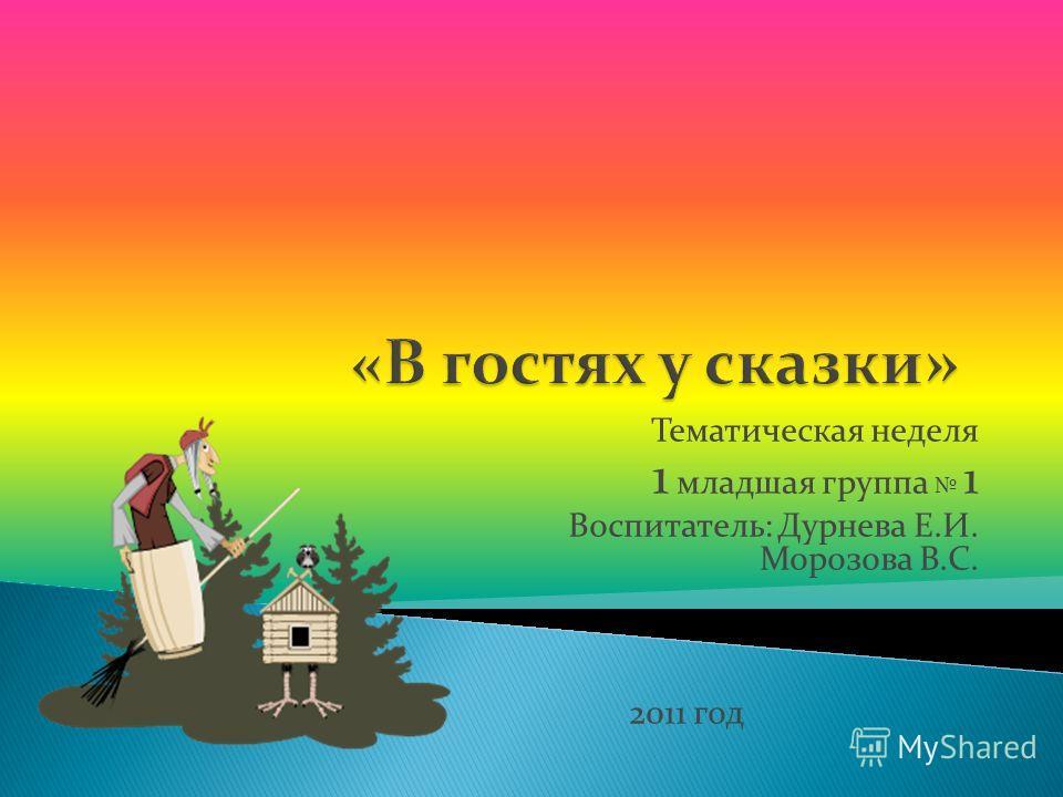 Тематическая неделя 1 младшая группа 1 Воспитатель: Дурнева Е.И. Морозова В.С. 2011 год