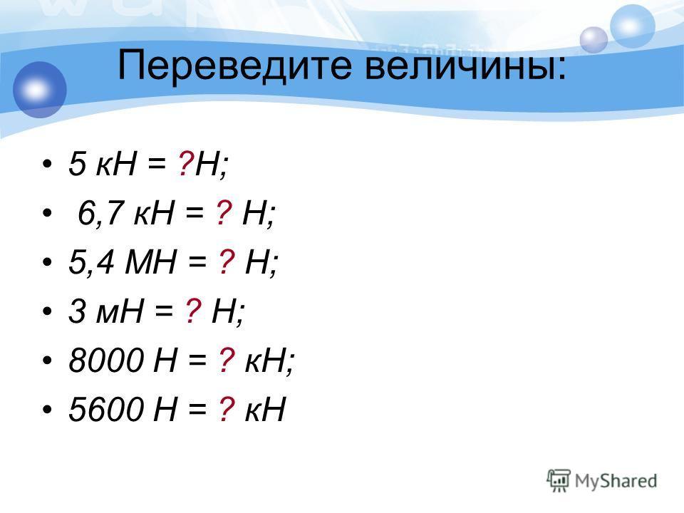 Переведите величины: 5 кН = ?Н; 6,7 кН = ? Н; 5,4 МН = ? Н; 3 мН = ? Н; 8000 Н = ? кН; 5600 Н = ? кН