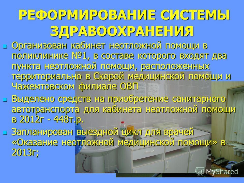 РЕФОРМИРОВАНИЕ СИСТЕМЫ ЗДРАВООХРАНЕНИЯ РЕФОРМИРОВАНИЕ СИСТЕМЫ ЗДРАВООХРАНЕНИЯ Организован кабинет неотложной помощи в поликлинике 1, в составе которого входят два пункта неотложной помощи, расположенных территориально в Скорой медицинской помощи и Ча