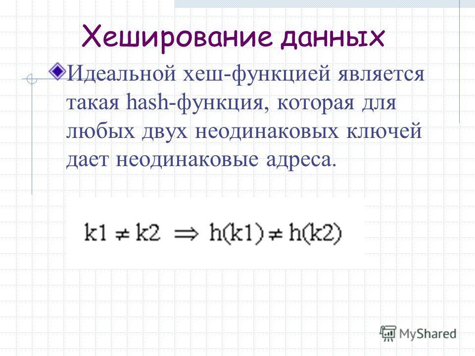 Идеальной хеш-функцией является такая hash-функция, которая для любых двух неодинаковых ключей дает неодинаковые адреса.
