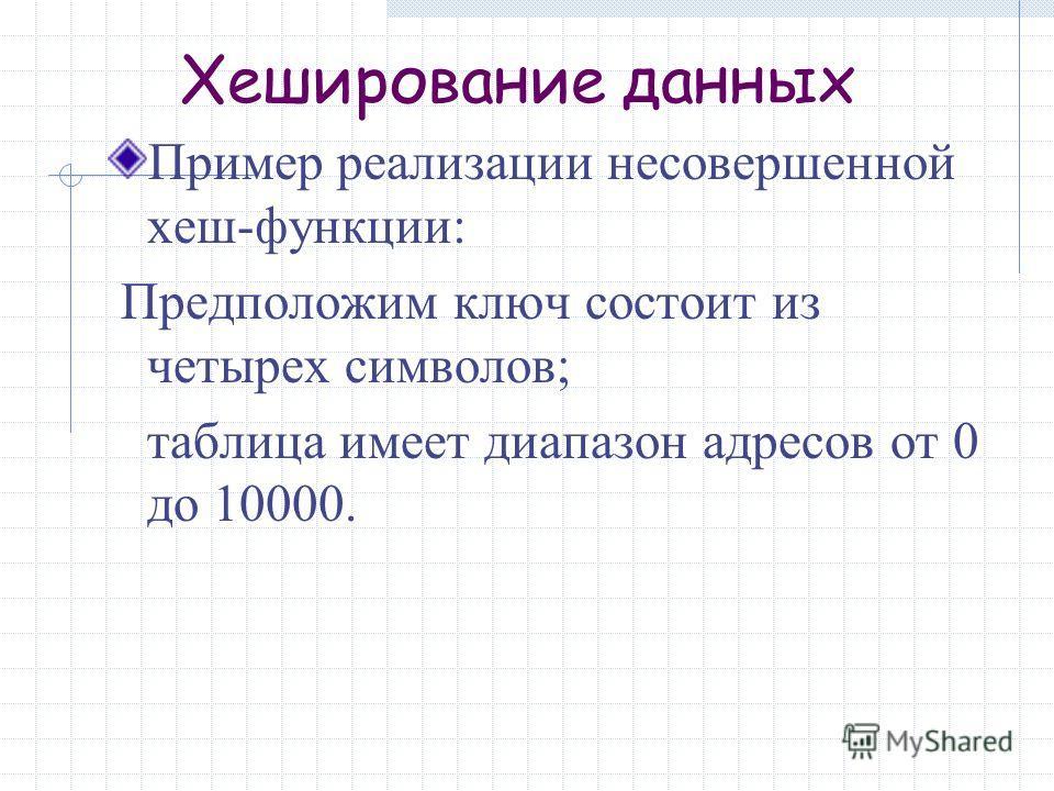 Хеширование данных Пример реализации несовершенной хеш-функции: Предположим ключ состоит из четырех символов; таблица имеет диапазон адресов от 0 до 10000.