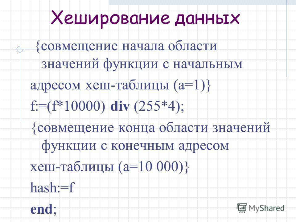 Хеширование данных {совмещение начала области значений функции с начальным адресом хеш-таблицы (a=1)} f:=(f*10000) div (255*4); {совмещение конца области значений функции с конечным адресом хеш-таблицы (a=10 000)} hash:=f end;