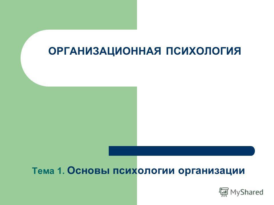 Тема 1. Основы психологии организации ОРГАНИЗАЦИОННАЯ ПСИХОЛОГИЯ