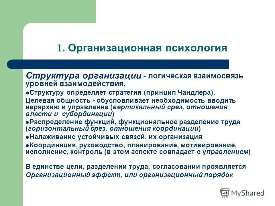 1. Организационная психология Структура организации - логическая взаимосвязь уровней взаимодействия. Структуру определяет стратегия (принцип Чандлера). Целевая общность - обусловливает необходимость вводить иерархию и управление (вертикальный срез, о