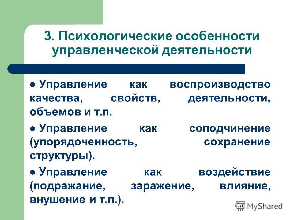 3. Психологические особенности управленческой деятельности Управление как воспроизводство качества, свойств, деятельности, объемов и т.п. Управление как соподчинение (упорядоченность, сохранение структуры). Управление как воздействие (подражание, зар