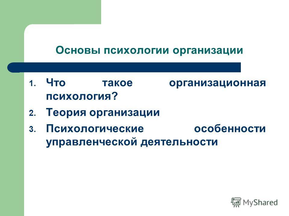 Основы психологии организации 1. Что такое организационная психология? 2. Теория организации 3. Психологические особенности управленческой деятельности