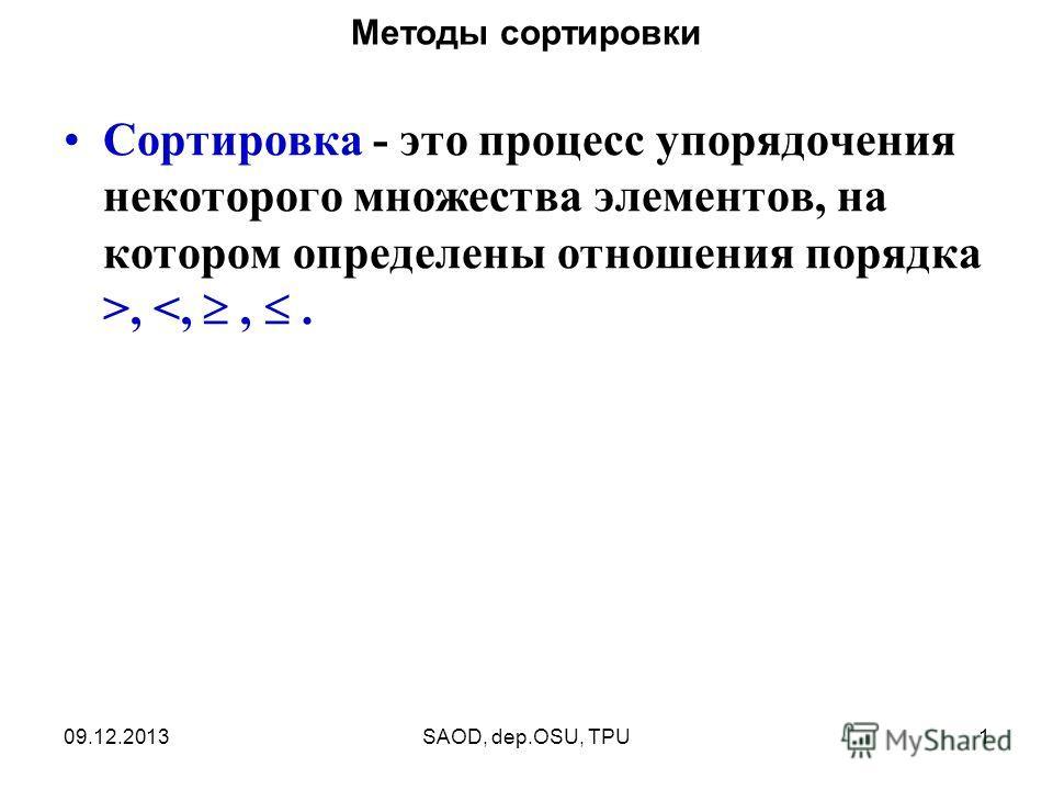 09.12.2013SAOD, dep.OSU, TPU1 Методы сортировки Сортировка - это процесс упорядочения некоторого множества элементов, на котором определены отношения порядка >,