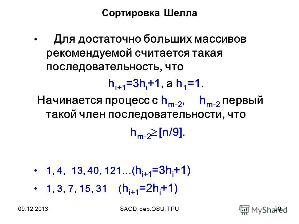 09.12.2013SAOD, dep.OSU, TPU20 Сортировка Шелла Для достаточно больших массивов рекомендуемой считается такая последовательность, что h i+1 =3h i +1, а h 1 =1. Начинается процесс с h m-2, h m-2 первый такой член последовательности, что h m-2 [n/9]. 1