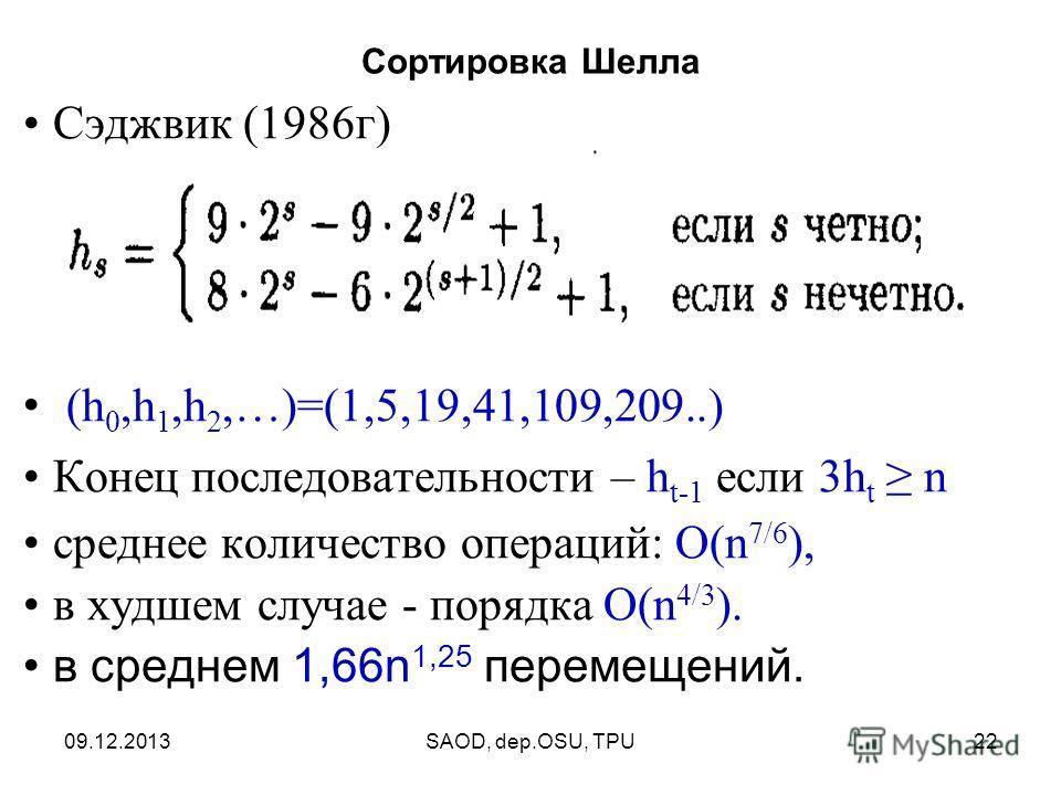 09.12.2013SAOD, dep.OSU, TPU22 Сэджвик (1986г) (h 0,h 1,h 2,…)=(1,5,19,41,109,209..) Конец последовательности – h t-1 если 3h t n среднее количество операций: O(n 7/6 ), в худшем случае - порядка O(n 4/3 ). в среднем 1,66n 1,25 перемещений. Сортировк