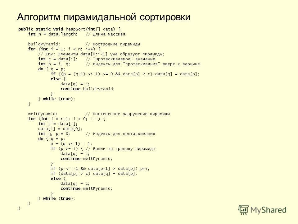Алгоритм пирамидальной сортировки public static void heapSort(int[] data) { int n = data.length; // Длина массива buildPyramid: // Построение пирамиды for (int i = 1; i < n; i++) { // Inv: Элементы data[0:i-1] уже образуют пирамиду; int c = data[i];